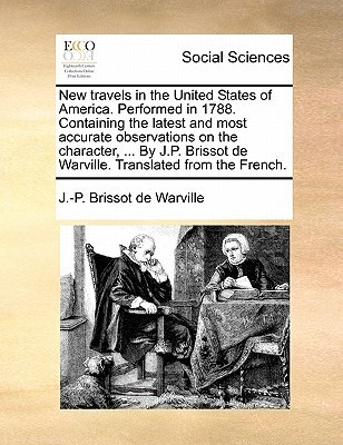 New Travels in the United States of America. Performed in 1788. Containing the Latest and Most Accurate Observations on the Character, ... J.P. Brissot de Warville. Translated from the French. by Jacques-Pierre Brissot De Warville