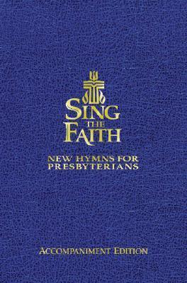 Sing the Faith (Accompaniment Edition):Â New Hymns for Presbyterians  by  Presbyterian Church (U.S.A.)