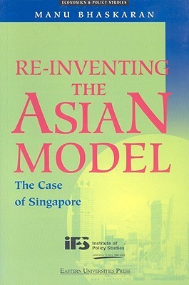 Re-Inventing the Asian Model: The Case of Singapore  by  Manu Bhaskaran