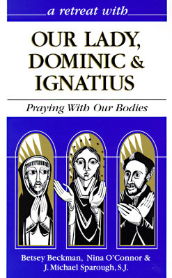 A Retreat With Our Lady, Dominic & Ignatius: Praying With Our Bodies  by  Betsey Beckman
