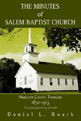 The Minutes of Salem Baptist Church: Hamilton County, Tennessee 1872-1915  by  Daniel L. Roark