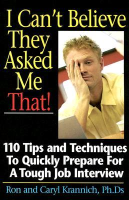 I Cant Believe They Asked Me That!: 110 Tips and Techniques to Quickly Prepare for a Tough Job Interview  by  Ron Krannich