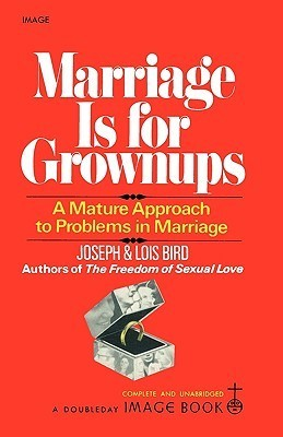 Marriage Is for Grownups: A Mature Approach to Problems in Marriage  by  J. Bird