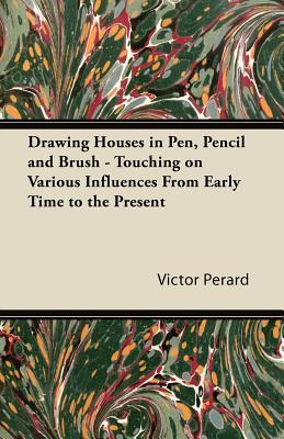 Drawing Houses in Pen, Pencil and Brush - Touching on Various Influences from Early Time to the Present Victor Perard