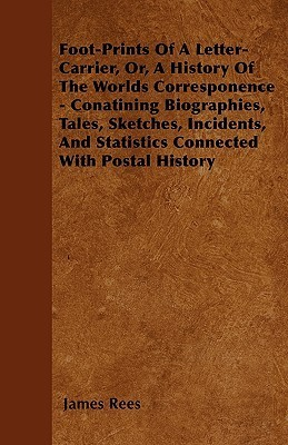 Foot-Prints of a Letter-Carrier, Or, a History of the Worlds Corresponence - Conatining Biographies, Tales, Sketches, Incidents, and Statistics Connec  by  James Rees