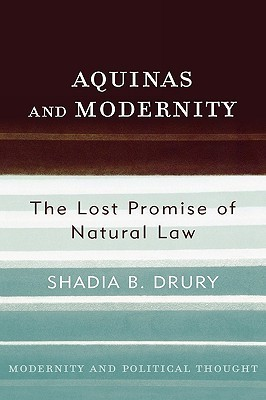 Aquinas and Modernity: The Lost Promise of Natural Law  by  Shadia B. Drury