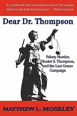 Dear Dr. Thompson: Felony Murder, Hunter S. Thompson and the Last Gonzo Campaign Matthew L. Moseley