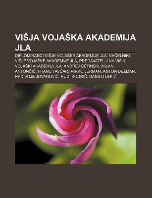 VI Ja Voja Ka Akademija Jla: Diplomiranci VI Je Voja Ke Akademije Jla, Na Elniki VI Je Voja Ke Akademije Jla  by  Books LLC