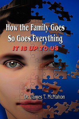 How the Family Goes, So Goes Everything It Is Up to Us James T. McMahon