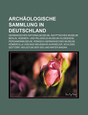 Arch Ologische Sammlung in Deutschland: Germanisches Nationalmuseum, Gyptisches Museum Berlin, Roemer- Und Pelizaeus-Museum Hildesheim Books LLC