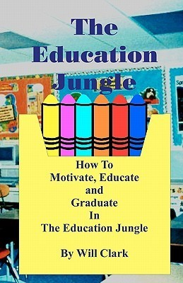 The Education Jungle: How to Motivate, Educate and Graduate in the Education Jungle  by  Will Clark