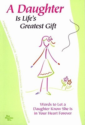 A Daughter Is Lifes Greatest Gift: Words to Let a Daughter Know She Is in Your Heart Forever Patricia Wayant
