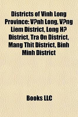 Districts of Vinh Long Province: V nh Long, V ng Li m District, Long H District, Tr n District, Mang Th t District, Binh Minh District  by  Books LLC