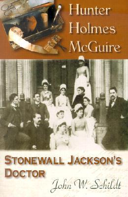 Hunter Holmes McQuire: Stonewall Jacksons Doctor John W. Schildt