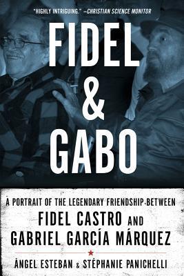 Fidel & Gabo: A Portrait of the Legendary Friendship Between Fidel Castro and Gabriel Garcia Marquez Ángel Esteban
