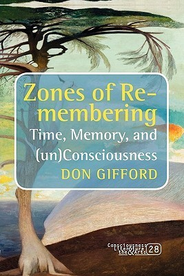 Zones of Re-Membering: Time, Memory, and (Un)Consciousness. Don Gifford