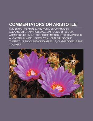 Commentators on Aristotle: Avicenna, Averroes, Andronicus of Rhodes, Alexander of Aphrodisias, Simplicius of Cilicia, Ammonius Hermiae  by  Books LLC
