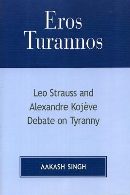 Eros Turannos: Leo Strauss and Alexandre Kojeve Debate on Tyranny  by  Aakash Singh