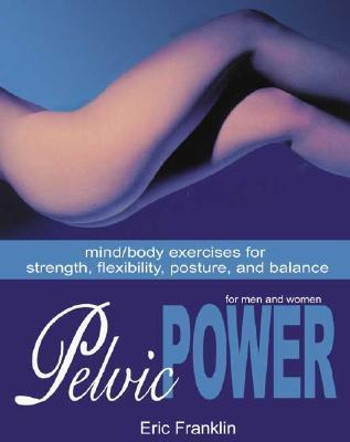 Pelvic Power: Mind/Body Exercises for Strength, Flexibility, Posture, and Balance for Men and Women  by  Eric Franklin