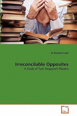 Irreconcilable Opposites: A Study Of Tom Stoppards Theatre  by  Dr Khaled Sirwah