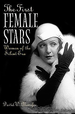 The First Female Stars: Women of the Silent Era  by  David W. Menefee