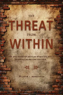 The Threat from Within: The Incursion of Secular Humanism Into Christian Belief and Practice  by  William Merrifield