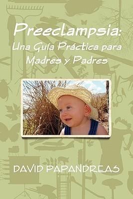 Preeclampsia: Una Gua Prctica Para Madres y Padres  by  David Papandreas
