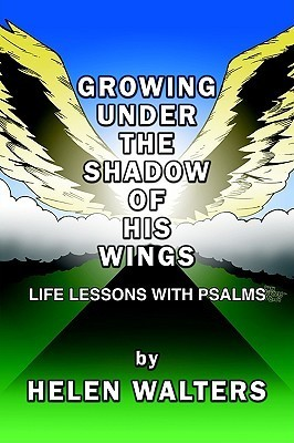 Growing Under the Shadow of His Wings: Life Lessons with Psalms Helen Walters