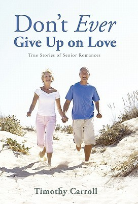 Dont Ever Give Up on Love: True Stories of Senior Romances  by  Timothy J. Carroll