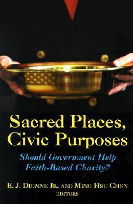 Sacred Places, Civic Purposes: Should Government Help Faith-Based Charity?  by  E.J. Dionne Jr.