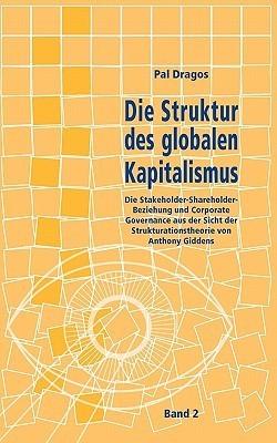 Die Struktur des globalen Kapitalismus. Band 2: Die Stakeholder-Shareholder-Beziehung und Corporate Governance aus der Sicht der Strukturationstheorie von Anthony Giddens. Band 2 von Seite 253 bis 439 Pal Dragos