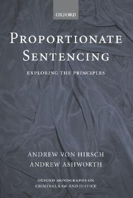 Proportionate Sentencing: Exploring the Principles  by  Andrew von Hirsch