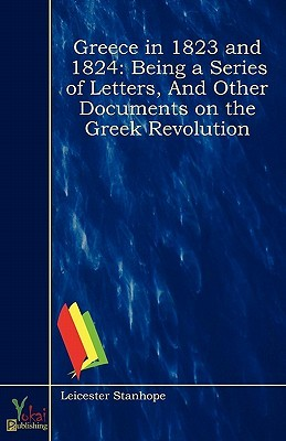 Greece in 1823 and 1824: Being a Series of Letters, and Other Documents on the Greek Revolution Leicester Stanhope