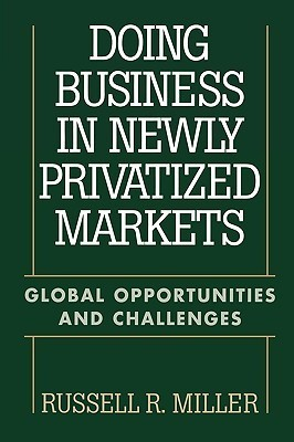 Doing Business in Newly Privatized Markets: Global Opportunities and Challenges Russell R. Miller