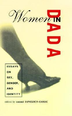 Women in Dada: Essays on Sex, Gender, and Identity Naomi Sawelson-Gorse