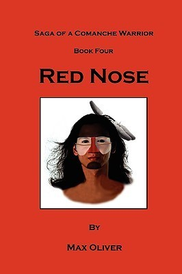 Red Nose, Saga of a Comanche Warrior, Book Four  by  Max Oliver