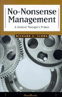 No-Nonsense Management: A General Managers Primer Richard S. Sloma