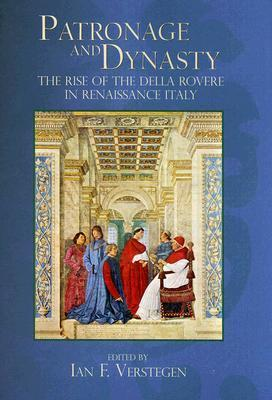 Patronage and Dynasty: The Rise of the Della Rovere in Renaissance Italy  by  Ian F. Verstegen