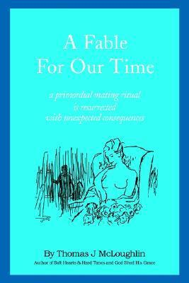 A Fable for Our Time: A Primordial Mating Ritual Is Resurrected with Unexpected Consequences  by  Thomas McLoughlin