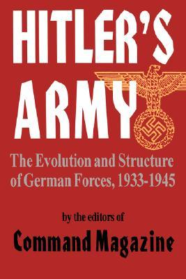 Hitlers Army: The Evolution And Structure Of German Forces 1933-1945  by  Command Magazine