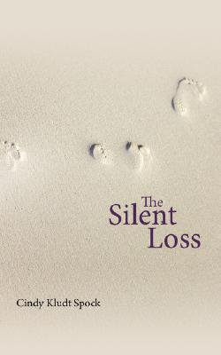 The Silent Loss: A Mothers Journey from Grief to Spiritual Awakening Cindy Kludt Spock