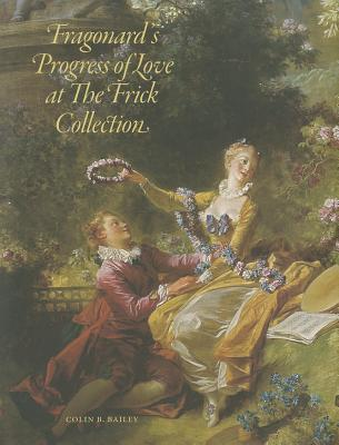 Fragonards Progress of Love at The Frick Collection  by  Colin B. Bailey
