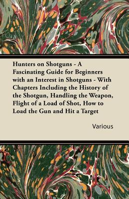 Hunters on Shotguns - A Fascinating Guide for Beginners with an Interest in Shotguns - With Chapters Including the History of the Shotgun, Handling th Various