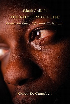 Blackchilds the Rhythms of Life - Poetry on Love, Life, and Christianity Corey D. Campbell