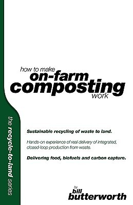 How to Make on Farm Composting Work. Sustainable Recycling of Waste to Land.  by  Bill Butterworth