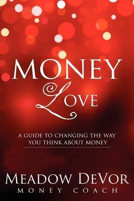 Money Love: A Guide to Changing the Way That You Think about Money Meadow DeVor