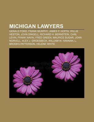 Michigan Lawyers: Gerald Ford, Frank Murphy, James P. Hoffa, Willie Heston, John Dingell, Richard H. Bernstein, Carl Levin, Frank Navin  by  Books LLC