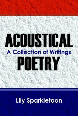 Acoustical Poetry: A Collection of Writings  by  Lily Sparkletoon