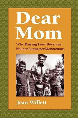 Dear Mom: Why Raising Four Boys Was Neither Boring Nor Monotonous  by  Jean Hibbard Willett