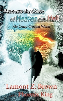 Between the Gates of Heaven and Hell: My Crazy Crayola World  by  Lamont Z. Brown ... Phoenix King
